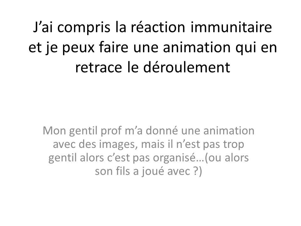 Jai compris la réaction immunitaire et je peux faire une animation qui en retrace le déroulement Mon gentil prof ma donné une animation avec des image