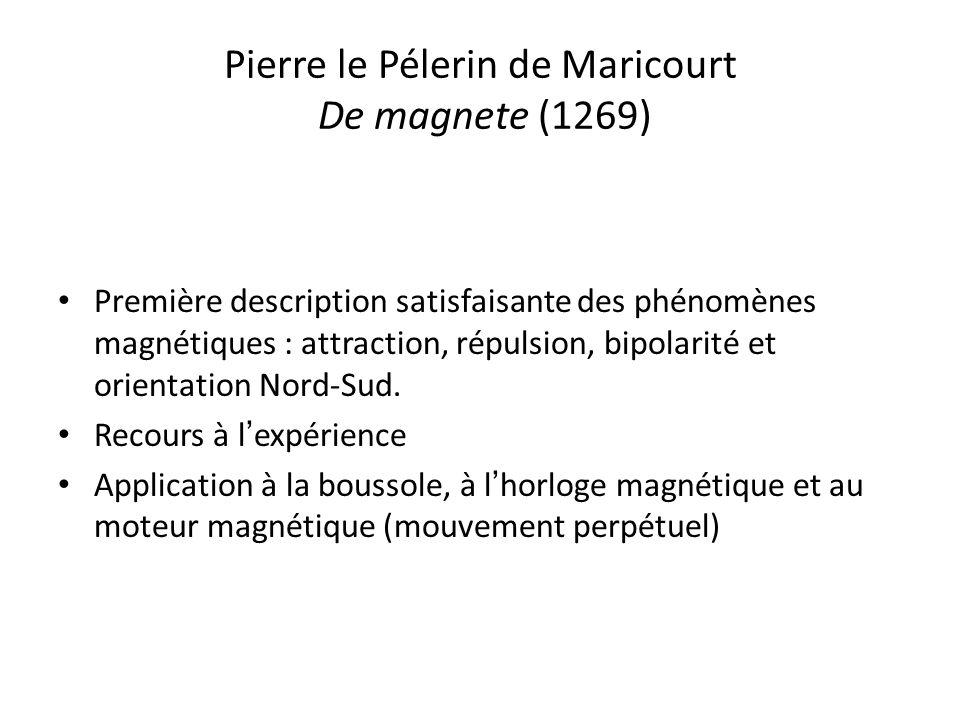 Pierre le Pélerin de Maricourt De magnete (1269) Première description satisfaisante des phénomènes magnétiques : attraction, répulsion, bipolarité et