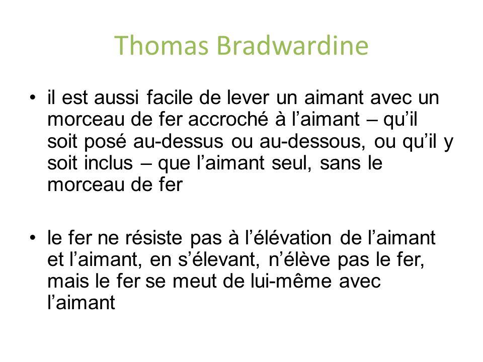 Thomas Bradwardine il est aussi facile de lever un aimant avec un morceau de fer accroché à laimant – quil soit posé au-dessus ou au-dessous, ou quil