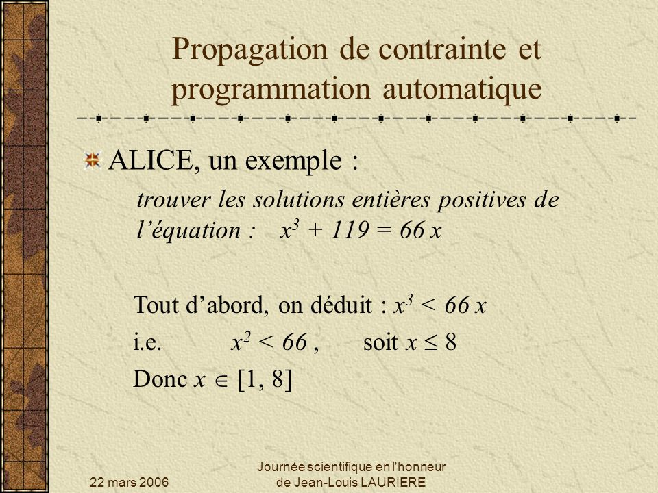 22 mars 2006 Journée scientifique en l honneur de Jean-Louis LAURIERE Propagation de contrainte et programmation automatique ALICE, un exemple : trouver les solutions entières positives de léquation :x 3 + 119 = 66 x Tout dabord, on déduit : x 3 < 66 x i.e.