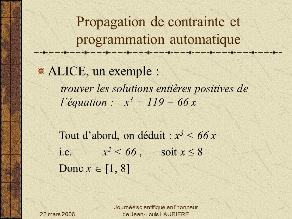 22 mars 2006 Journée scientifique en l honneur de Jean-Louis LAURIERE Propagation de contrainte et programmation automatique x 3 + 119 = 66 x Raisonnons sur les parités.