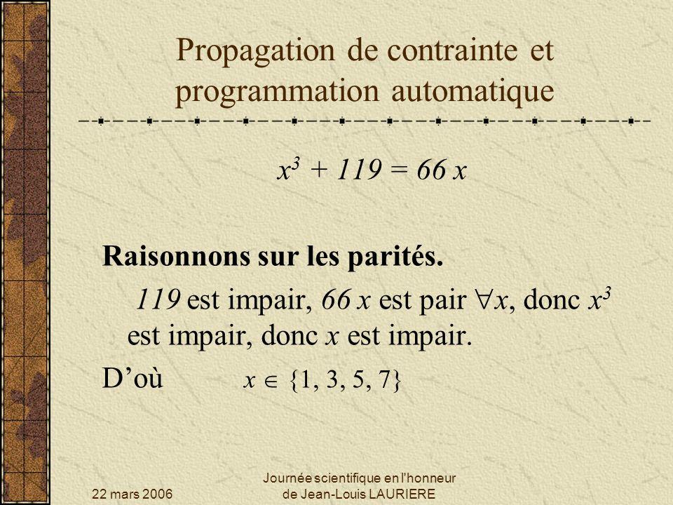 22 mars 2006 Journée scientifique en l honneur de Jean-Louis LAURIERE Propagation de contrainte et programmation automatique On tient compte de légalité des intervalles : 66 x [120, 462] donc : x [ 120 /66, 462/66 ] Soit : x [2, 7] mais compte-tenu des valeurs possibles de x, on obtient finalement x {3, 5, 7} x 3 + 119 = 66 x Raisonnons sur les intervalles.