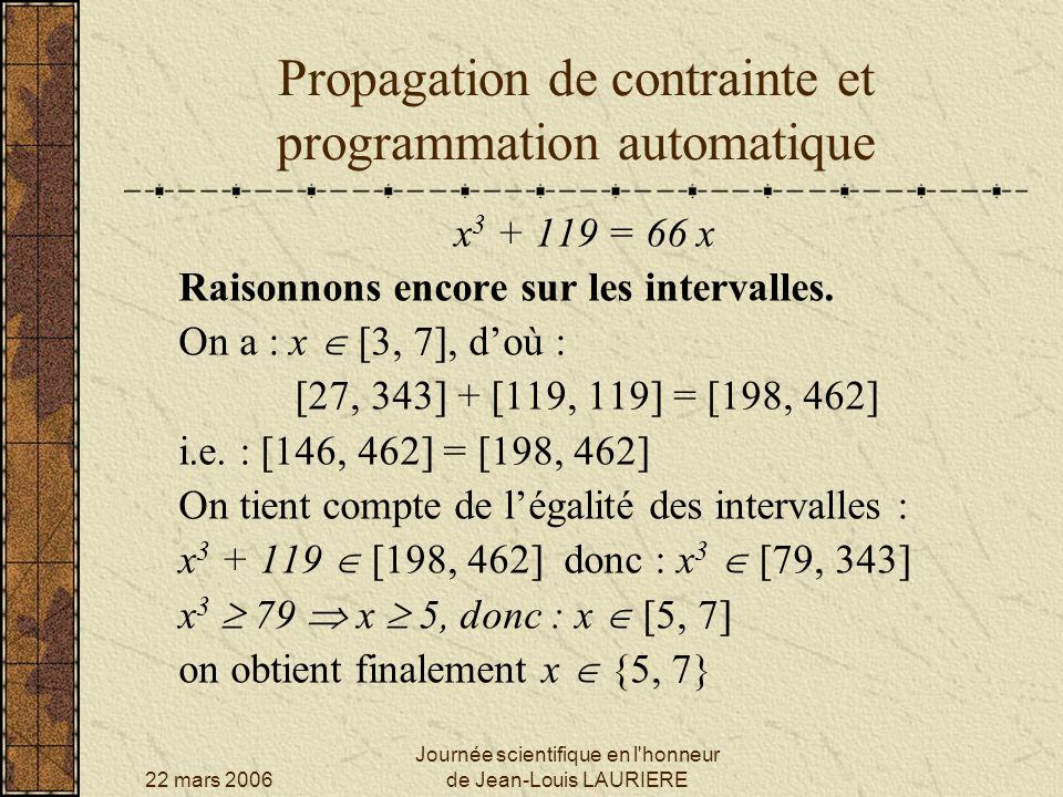 22 mars 2006 Journée scientifique en l honneur de Jean-Louis LAURIERE Propagation de contrainte et programmation automatique x 3 + 119 = 66 x Raisonnons toujours sur les intervalles.