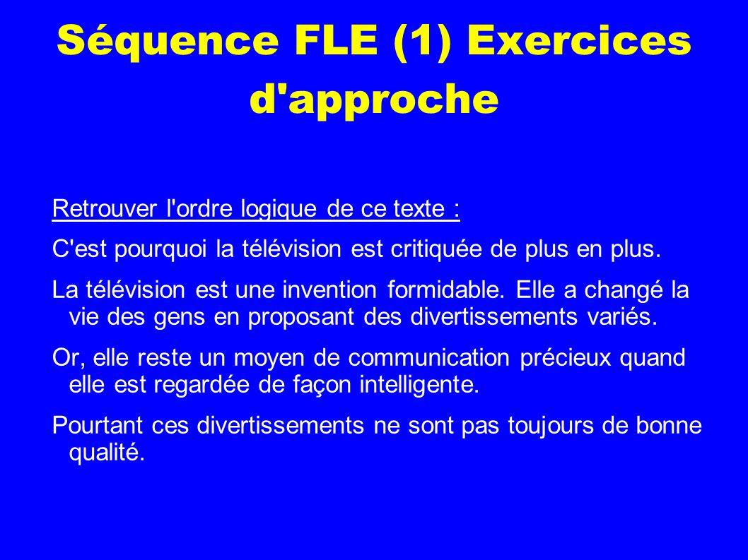 Séquence FLE (1) Exercices d approche Retrouver l ordre logique de ce texte : C est pourquoi la télévision est critiquée de plus en plus.
