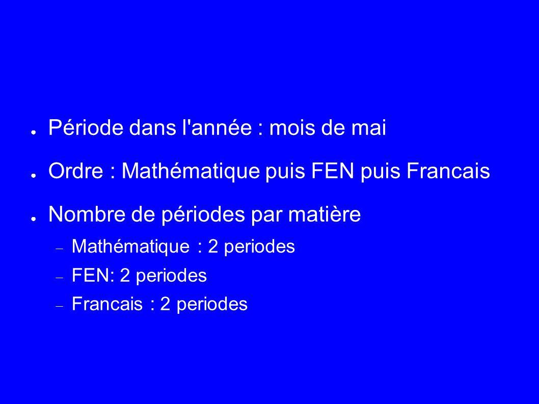 Période dans l année : mois de mai Ordre : Mathématique puis FEN puis Francais Nombre de périodes par matière Mathématique : 2 periodes FEN: 2 periodes Francais : 2 periodes
