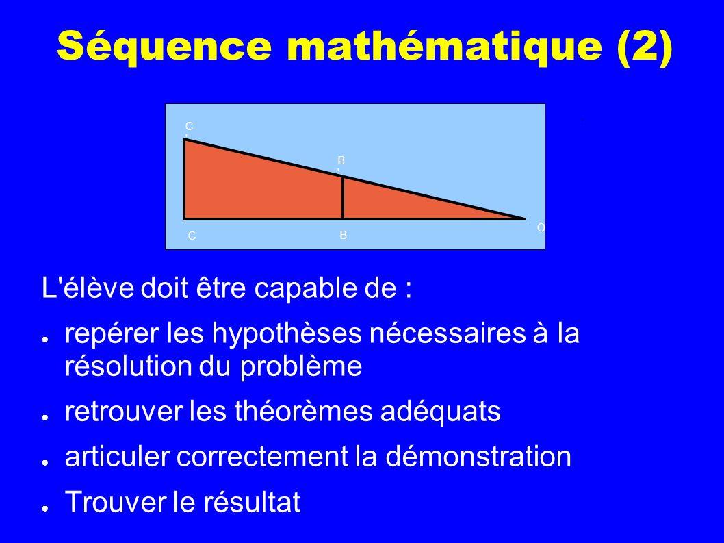 Séquence mathématique (2) L'élève doit être capable de : repérer les hypothèses nécessaires à la résolution du problème retrouver les théorèmes adéqua