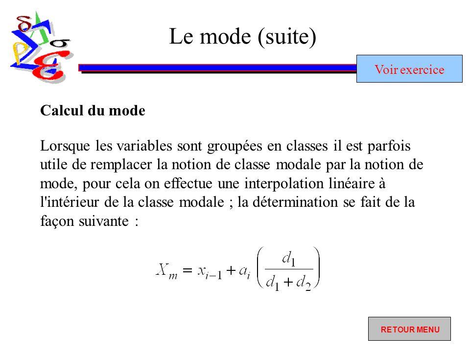Le mode (suite) Lorsque les variables sont groupées en classes il est parfois utile de remplacer la notion de classe modale par la notion de mode, pour cela on effectue une interpolation linéaire à l intérieur de la classe modale ; la détermination se fait de la façon suivante : Calcul du mode RETOUR MENU Voir exercice Voir exercice