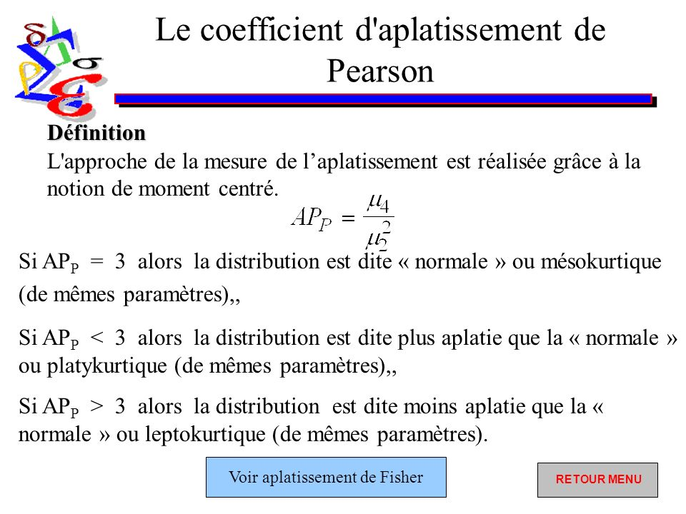 Le coefficient d aplatissement de Pearson Si AP P = 3 alors la distribution est dite « normale » ou mésokurtique (de mêmes paramètres),, Si AP P < 3 alors la distribution est dite plus aplatie que la « normale » ou platykurtique (de mêmes paramètres),, Si AP P > 3 alors la distribution est dite moins aplatie que la « normale » ou leptokurtique (de mêmes paramètres).