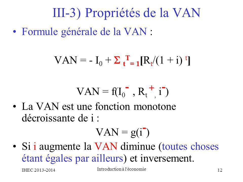 III-3) Propriétés de la VAN Formule générale de la VAN : t T = 1 [] VAN = - I 0 + t T = 1 [R t /(1 + i) t ] - + - VAN = f(I 0 -, R t +, i - ) La VAN e