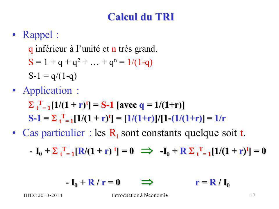 Calcul du TRI Rappel : q inférieur à lunité et n très grand. S = 1 + q + q 2 + … + q n = 1/(1-q) S-1 = q/(1-q) Application : t T = 1 [1/(1 + r) t ] =