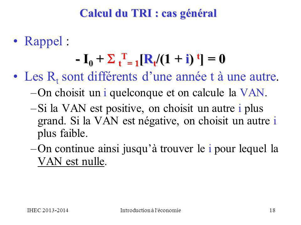 Calcul du TRI : cas général Rappel : - I 0 + t T = 1 [R t /(1 + i) t ] = 0 Les R t sont différents dune année t à une autre. –On choisit un i quelconq