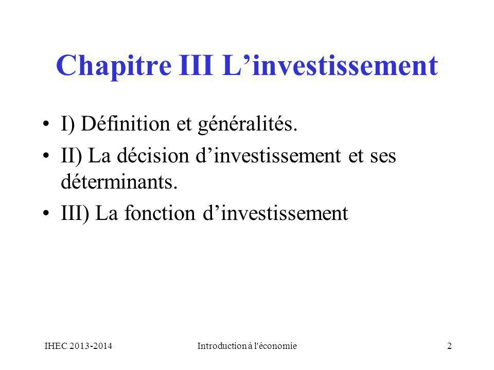 Chapitre III Linvestissement I) Définition et généralités. II) La décision dinvestissement et ses déterminants. III) La fonction dinvestissement IHEC