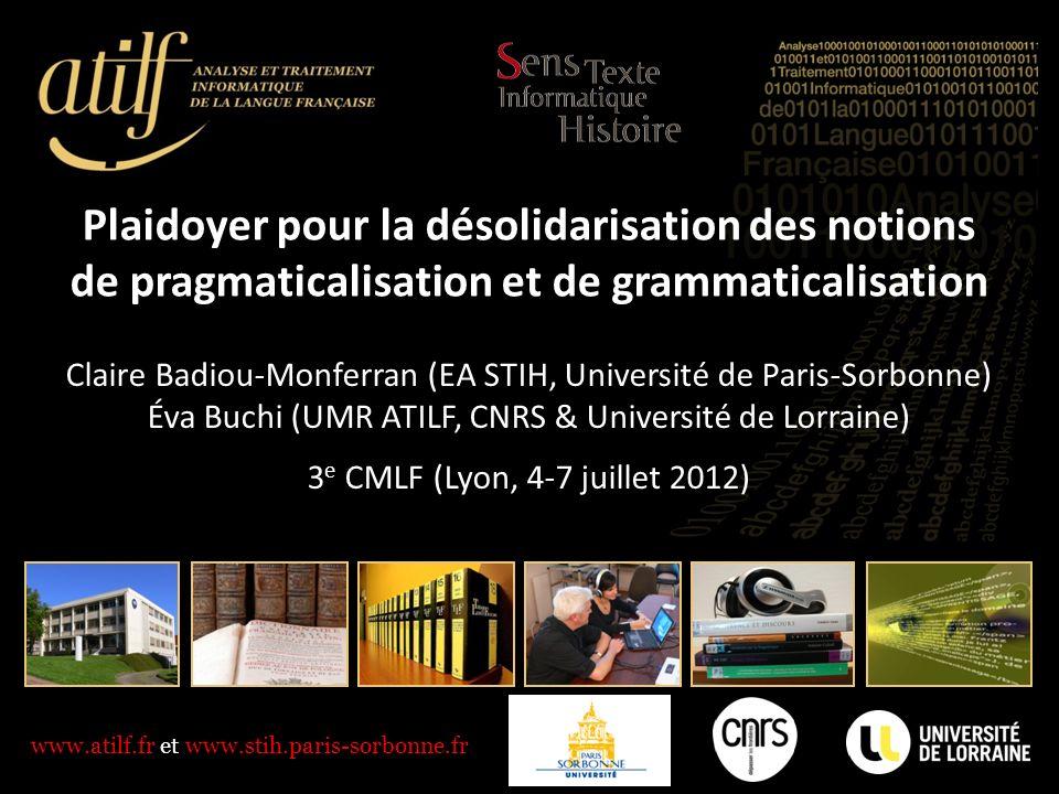 www.atilf.fr et www.stih.paris-sorbonne.fr Plaidoyer pour la désolidarisation des notions de pragmaticalisation et de grammaticalisation Claire Badiou-Monferran (EA STIH, Université de Paris-Sorbonne) Éva Buchi (UMR ATILF, CNRS & Université de Lorraine) 3 e CMLF (Lyon, 4-7 juillet 2012)