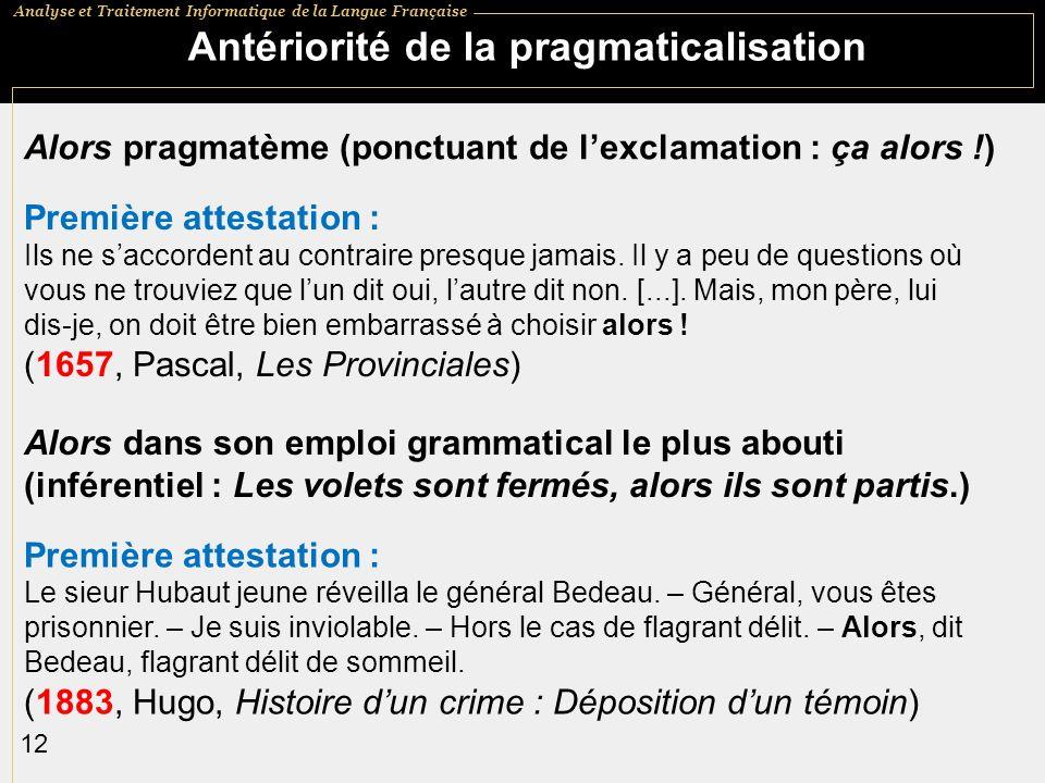 Analyse et Traitement Informatique de la Langue Française 12 Antériorité de la pragmaticalisation Alors pragmatème (ponctuant de lexclamation : ça alors !) Première attestation : Ils ne saccordent au contraire presque jamais.