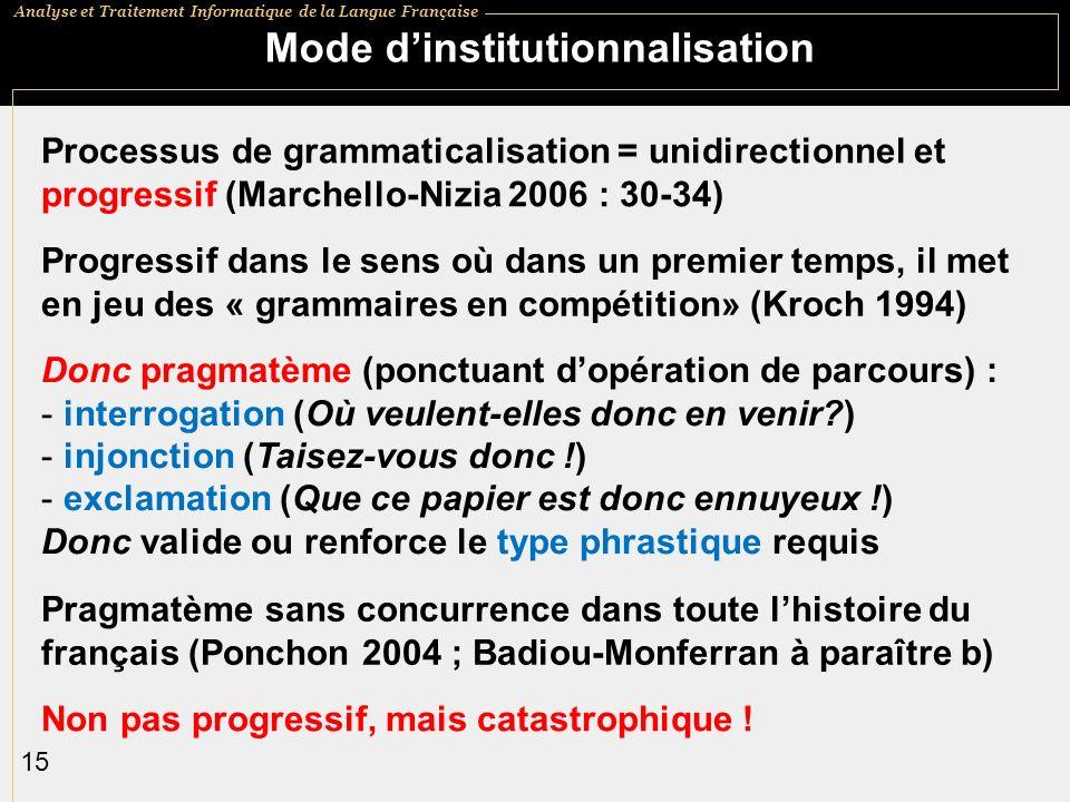Analyse et Traitement Informatique de la Langue Française 15 Mode dinstitutionnalisation Processus de grammaticalisation = unidirectionnel et progressif (Marchello-Nizia 2006 : 30-34) Progressif dans le sens où dans un premier temps, il met en jeu des « grammaires en compétition» (Kroch 1994) Donc pragmatème (ponctuant dopération de parcours) : - interrogation (Où veulent-elles donc en venir?) - injonction (Taisez-vous donc !) - exclamation (Que ce papier est donc ennuyeux !) Donc valide ou renforce le type phrastique requis Pragmatème sans concurrence dans toute lhistoire du français (Ponchon 2004 ; Badiou-Monferran à paraître b) Non pas progressif, mais catastrophique !