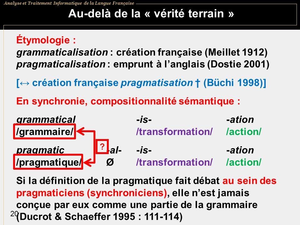 Analyse et Traitement Informatique de la Langue Française 20 Au-delà de la « vérité terrain » Étymologie : grammaticalisation : création française (Meillet 1912) pragmaticalisation : emprunt à langlais (Dostie 2001) [ création française pragmatisation (Büchi 1998)] En synchronie, compositionnalité sémantique : grammatical -is- -ation /grammaire/ /transformation/ /action/ pragmatic -al--is- -ation /pragmatique/ Ø/transformation/ /action/ Si la définition de la pragmatique fait débat au sein des pragmaticiens (synchroniciens), elle nest jamais conçue par eux comme une partie de la grammaire (Ducrot & Schaeffer 1995 : 111-114) ?