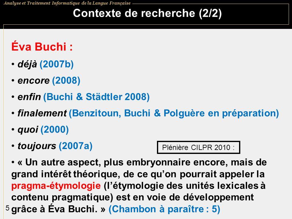 Analyse et Traitement Informatique de la Langue Française 5 Contexte de recherche (2/2) Éva Buchi : enfin (Buchi & Städtler 2008) quoi (2000) toujours (2007a) « Un autre aspect, plus embryonnaire encore, mais de grand intérêt théorique, de ce quon pourrait appeler la pragma-étymologie (létymologie des unités lexicales à contenu pragmatique) est en voie de développement grâce à Éva Buchi.
