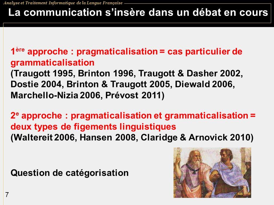 Analyse et Traitement Informatique de la Langue Française 7 La communication sinsère dans un débat en cours 1 ère approche : pragmaticalisation = cas particulier de grammaticalisation (Traugott 1995, Brinton 1996, Traugott & Dasher 2002, Dostie 2004, Brinton & Traugott 2005, Diewald 2006, Marchello-Nizia 2006, Prévost 2011) 2 e approche : pragmaticalisation et grammaticalisation = deux types de figements linguistiques (Waltereit 2006, Hansen 2008, Claridge & Arnovick 2010) Question de catégorisation