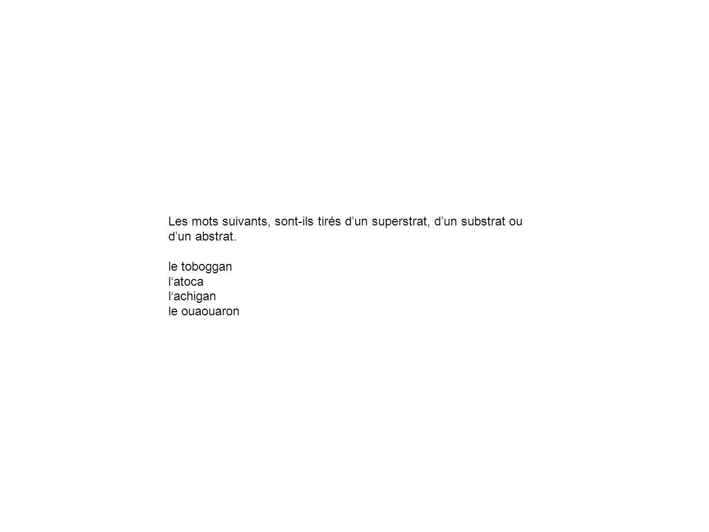 Les mots suivants, sont-ils tirés dun superstrat, dun substrat ou dun abstrat. le toboggan latoca lachigan le ouaouaron