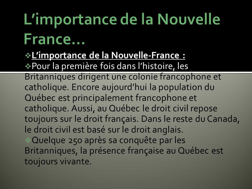 Limportance de la Nouvelle-France : Pour la première fois dans lhistoire, les Britanniques dirigent une colonie francophone et catholique. Encore aujo