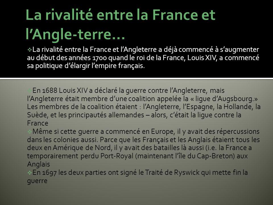 La rivalité entre la France et lAngleterre a déjà commencé à saugmenter au début des années 1700 quand le roi de la France, Louis XIV, a commencé sa p