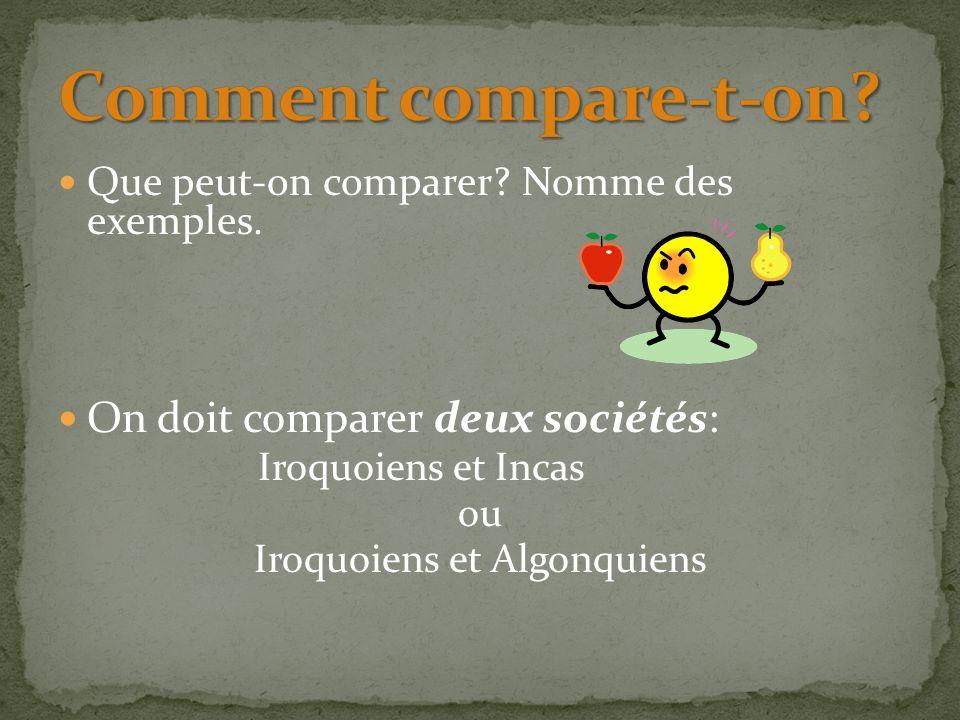 Que peut-on comparer? Nomme des exemples. On doit comparer deux sociétés: Iroquoiens et Incas ou Iroquoiens et Algonquiens
