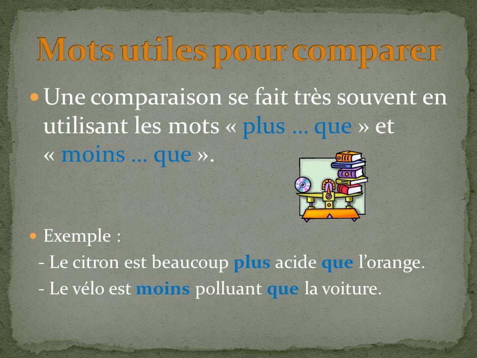 Une comparaison se fait très souvent en utilisant les mots « plus … que » et « moins … que ». Exemple : - Le citron est beaucoup plus acide que lorang