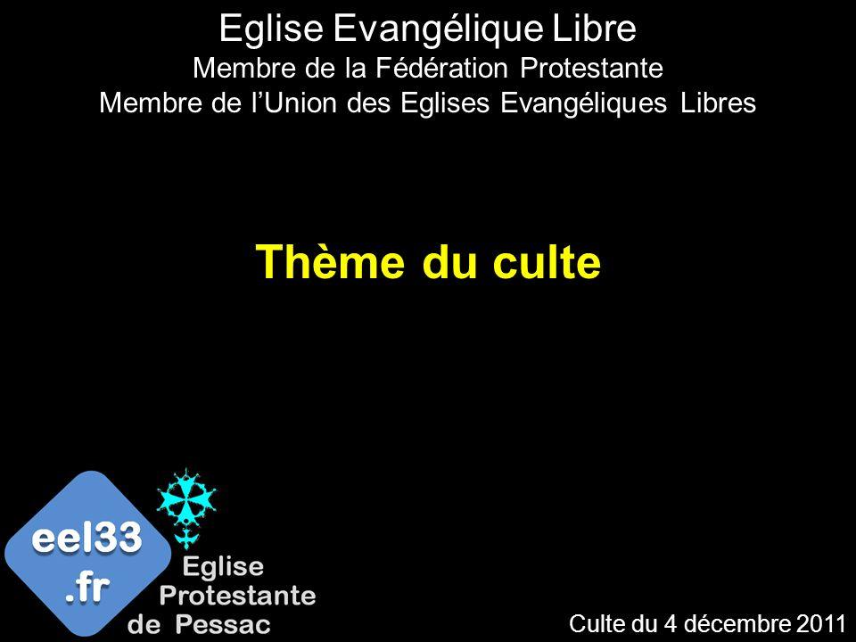 Culte du 4 décembre 2011 Thème du culte Eglise Evangélique Libre Membre de la Fédération Protestante Membre de lUnion des Eglises Evangéliques Libres