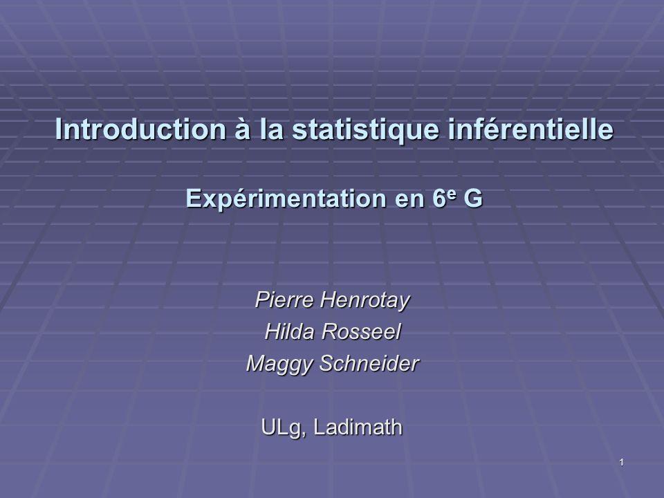 Introduction à la statistique inférentielle Expérimentation en 6 e G Pierre Henrotay Hilda Rosseel Maggy Schneider ULg, Ladimath 1