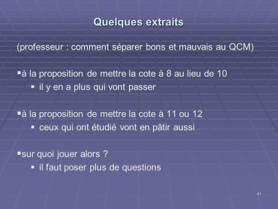 Quelques extraits (professeur : comment séparer bons et mauvais au QCM) à la proposition de mettre la cote à 8 au lieu de 10 il y en a plus qui vont passer à la proposition de mettre la cote à 11 ou 12 ceux qui ont étudié vont en pâtir aussi sur quoi jouer alors .