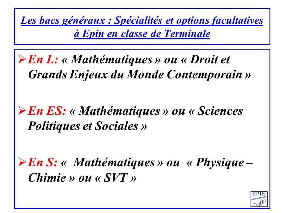 En L: « Mathématiques » ou « Droit et Grands Enjeux du Monde Contemporain » En ES: « Mathématiques » ou « Sciences Politiques et Sociales » En S: « Mathématiques » ou « Physique – Chimie » ou « SVT » Les bacs généraux : Spécialités et options facultatives à Epin en classe de Terminale