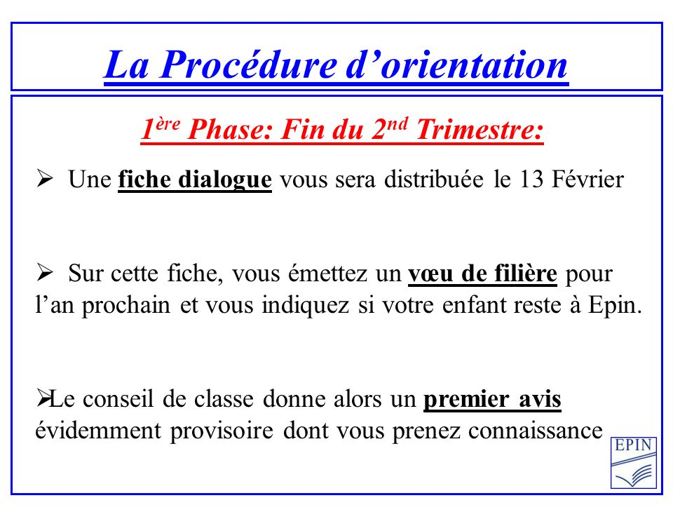 La Procédure dorientation 1 ère Phase: Fin du 2 nd Trimestre: Une fiche dialogue vous sera distribuée le 13 Février Sur cette fiche, vous émettez un vœu de filière pour lan prochain et vous indiquez si votre enfant reste à Epin.