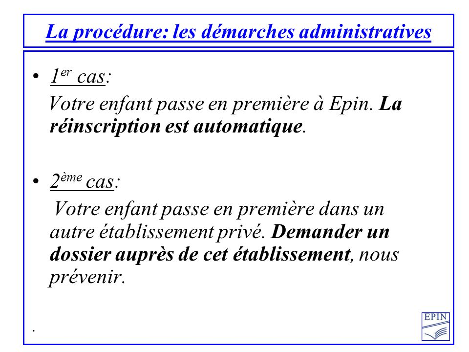 La procédure: les démarches administratives 1 er cas: Votre enfant passe en première à Epin. La réinscription est automatique. 2 ème cas: Votre enfant