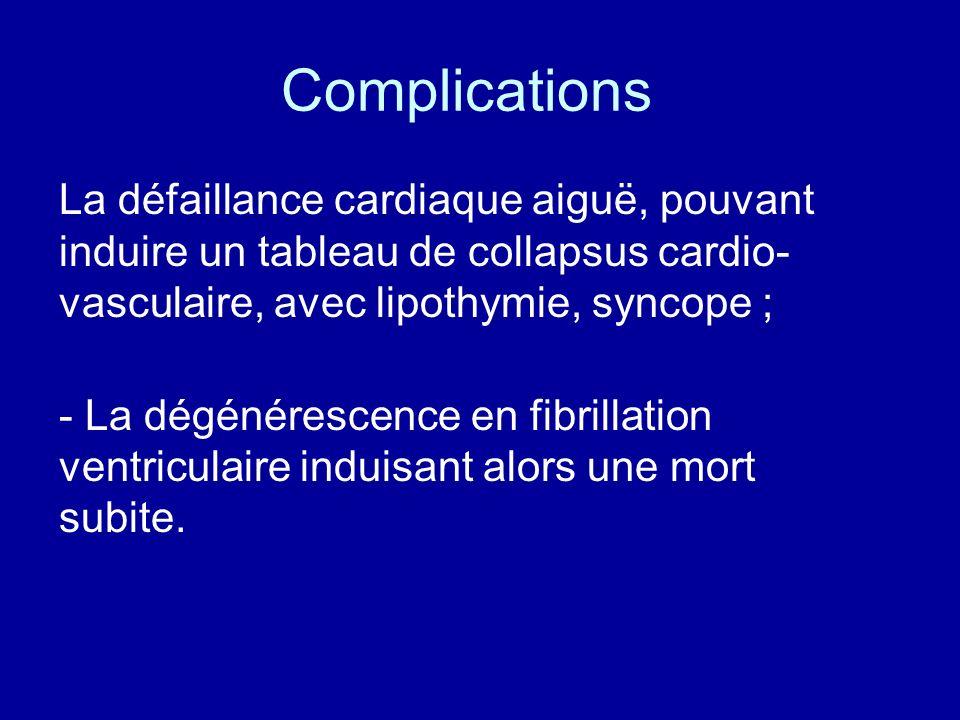 Complications La défaillance cardiaque aiguë, pouvant induire un tableau de collapsus cardio- vasculaire, avec lipothymie, syncope ; - La dégénérescen