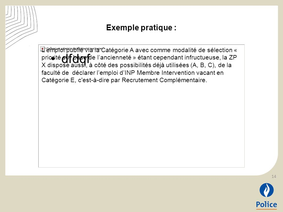 dfdqf Lemploi publié via la Catégorie A avec comme modalité de sélection « priorité sur base de lancienneté » étant cependant infructueuse, la ZP X dispose aussi, à côté des possibilités déjà utilisées (A, B, C), de la faculté de déclarer lemploi dINP Membre Intervention vacant en Catégorie E, c est-à-dire par Recrutement Complémentaire.