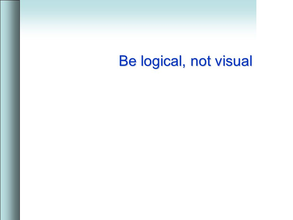 Be logical, not visual