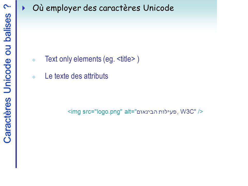 Caractères Unicode ou balises . Où employer des caractères Unicode Text only elements (eg.