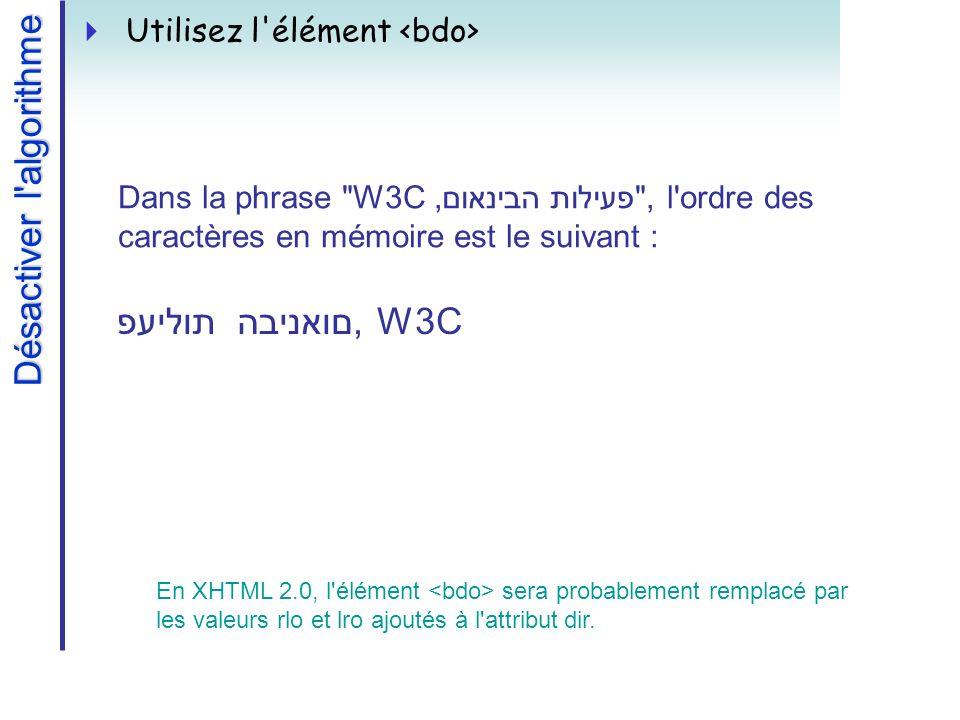 Désactiver l algorithme Utilisez l élément פעילות הבינאום, W3C Dans la phrase W3C,פעילות הבינאום , l ordre des caractères en mémoire est le suivant : En XHTML 2.0, l élément sera probablement remplacé par les valeurs rlo et lro ajoutés à l attribut dir.