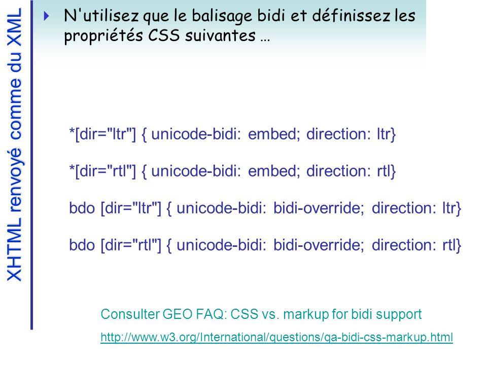 N utilisez que le balisage bidi et définissez les propriétés CSS suivantes … *[dir= ltr ] { unicode-bidi: embed; direction: ltr} *[dir= rtl ] { unicode-bidi: embed; direction: rtl} bdo [dir= ltr ] { unicode-bidi: bidi-override; direction: ltr} bdo [dir= rtl ] { unicode-bidi: bidi-override; direction: rtl} Consulter GEO FAQ: CSS vs.