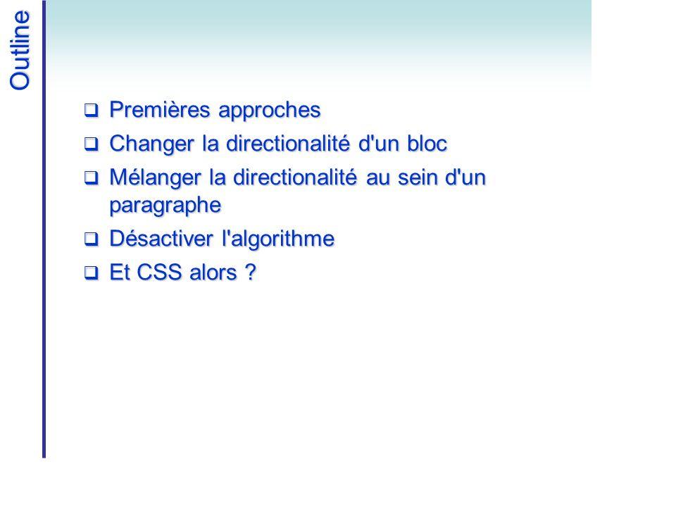 Outline Premières approches Premières approches Changer la directionalité d un bloc Changer la directionalité d un bloc Mélanger la directionalité au sein d un paragraphe Mélanger la directionalité au sein d un paragraphe Désactiver l algorithme Désactiver l algorithme Et CSS alors .