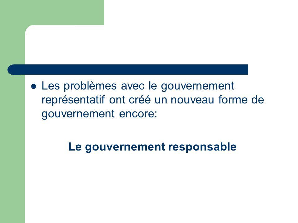 Les problèmes avec le gouvernement représentatif ont créé un nouveau forme de gouvernement encore: Le gouvernement responsable