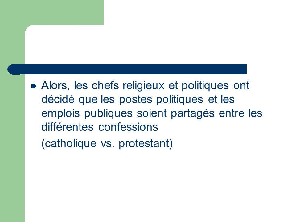 Alors, les chefs religieux et politiques ont décidé que les postes politiques et les emplois publiques soient partagés entre les différentes confessions (catholique vs.