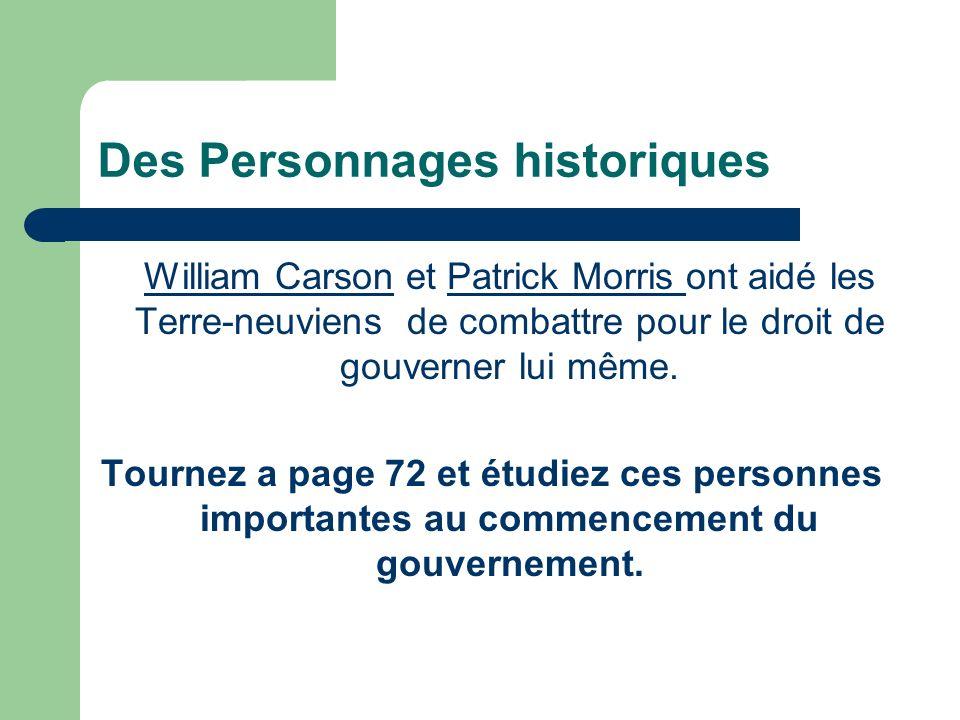 Des Personnages historiques William CarsonWilliam Carson et Patrick Morris ont aidé les Terre-neuviens de combattre pour le droit de gouverner lui même.Patrick Morris Tournez a page 72 et étudiez ces personnes importantes au commencement du gouvernement.