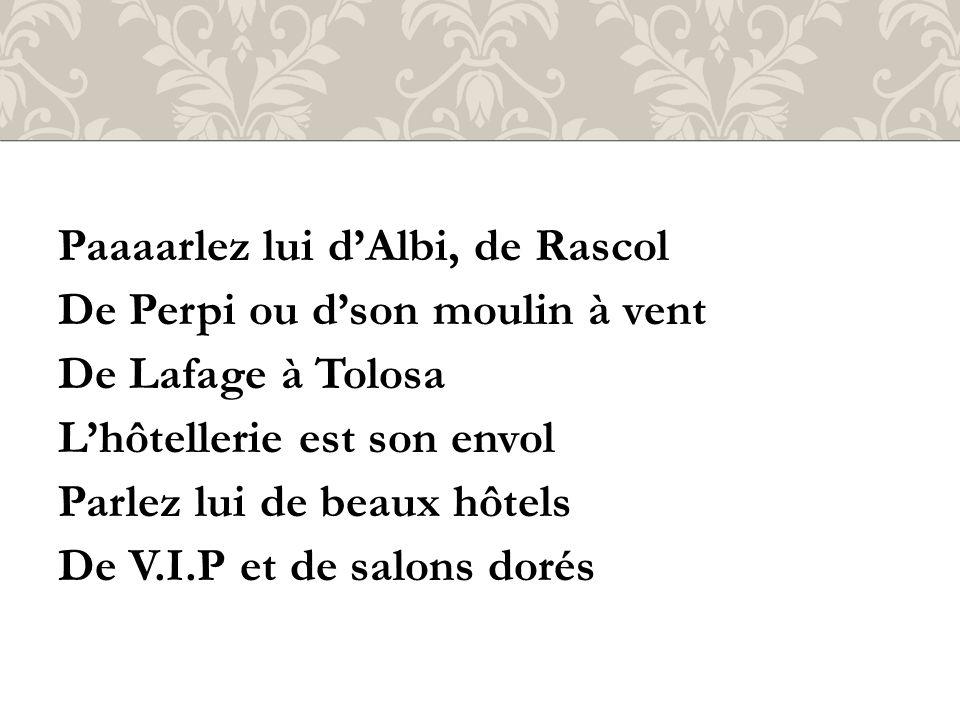Paaaarlez lui dAlbi, de Rascol De Perpi ou dson moulin à vent De Lafage à Tolosa Lhôtellerie est son envol Parlez lui de beaux hôtels De V.I.P et de salons dorés