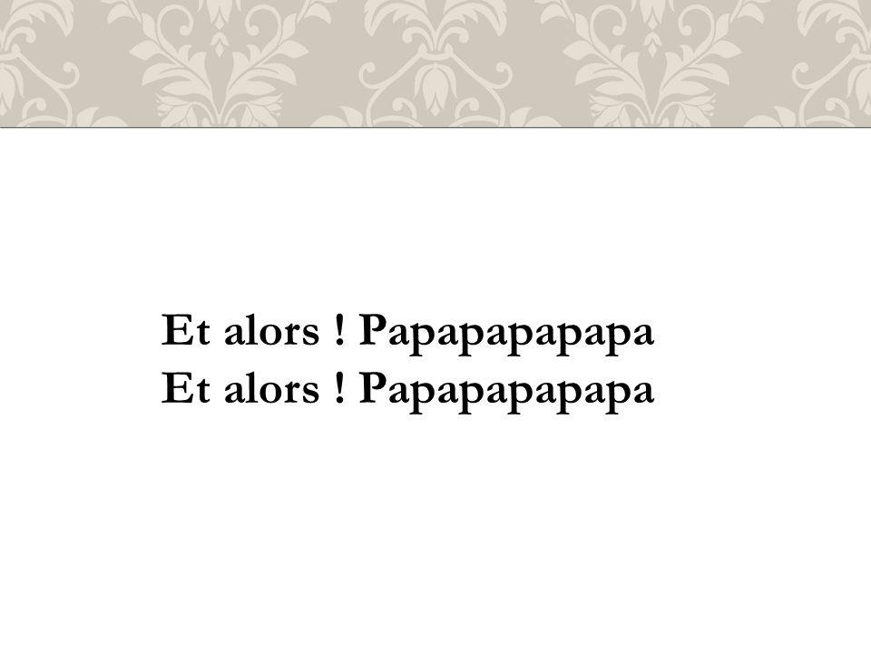 Et alors ! Papapapapapa
