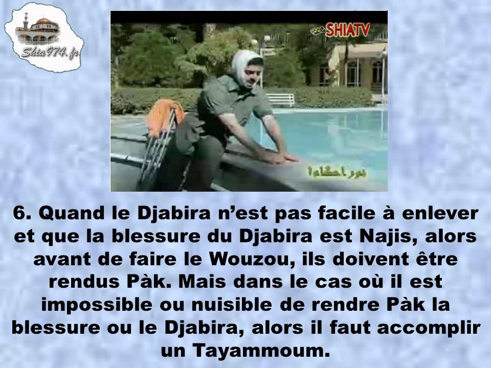 6. Quand le Djabira nest pas facile à enlever et que la blessure du Djabira est Najis, alors avant de faire le Wouzou, ils doivent être rendus Pàk. Ma