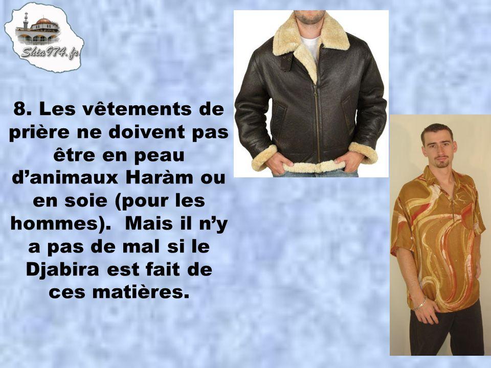 8. Les vêtements de prière ne doivent pas être en peau danimaux Haràm ou en soie (pour les hommes). Mais il ny a pas de mal si le Djabira est fait de