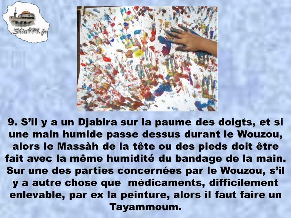 9. Sil y a un Djabira sur la paume des doigts, et si une main humide passe dessus durant le Wouzou, alors le Massàh de la tête ou des pieds doit être
