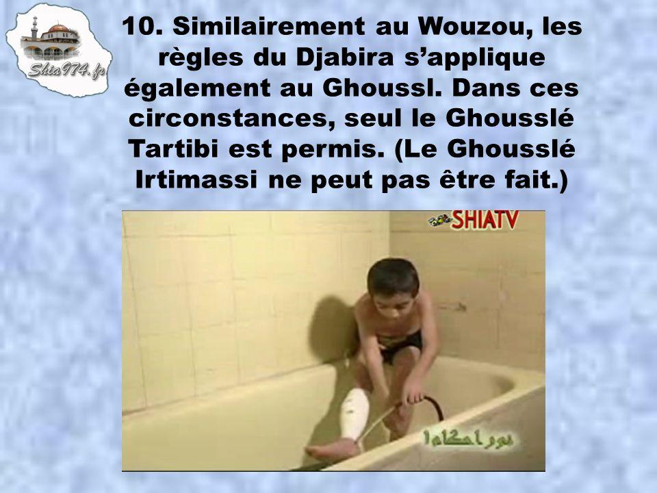 10. Similairement au Wouzou, les règles du Djabira sapplique également au Ghoussl. Dans ces circonstances, seul le Ghousslé Tartibi est permis. (Le Gh