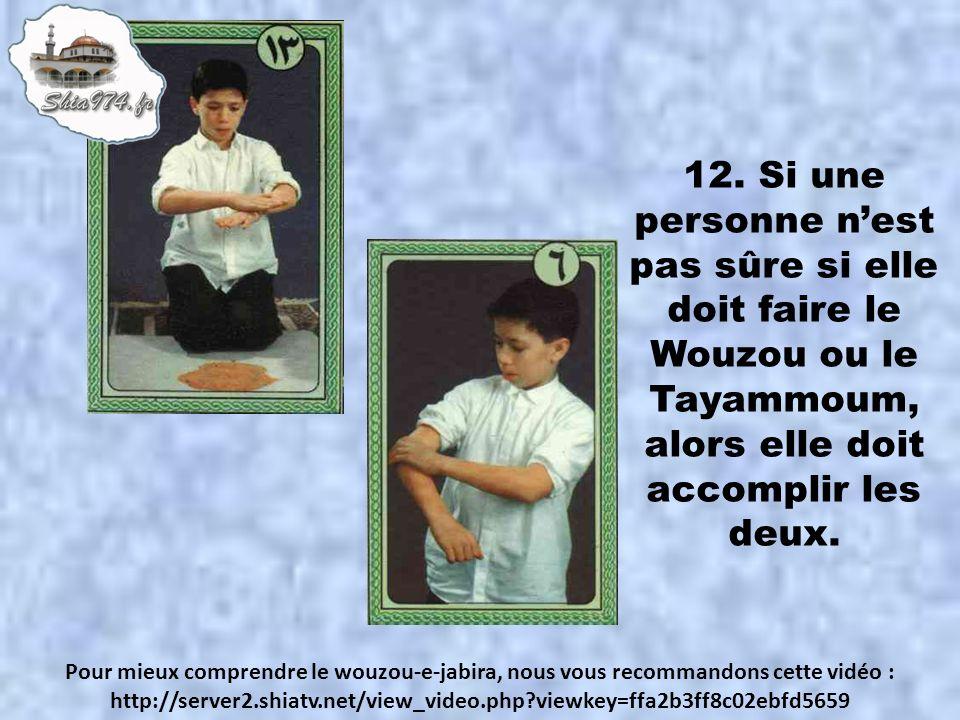 12. Si une personne nest pas sûre si elle doit faire le Wouzou ou le Tayammoum, alors elle doit accomplir les deux. Pour mieux comprendre le wouzou-e-